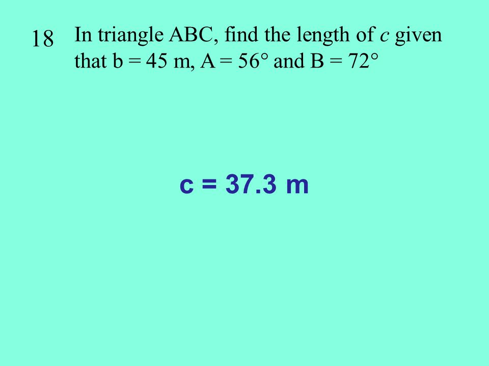 18 In triangle ABC, find the length of c given that b = 45 m, A = 56 and B = 72 c = 37.3 m