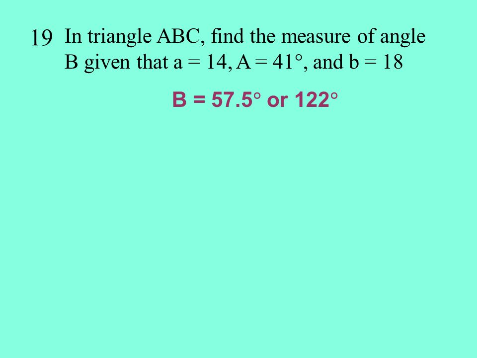 19 In triangle ABC, find the measure of angle B given that a = 14, A = 41, and b = 18.