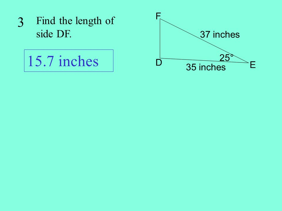 15.7 inches 3 Find the length of side DF. F 37 inches 25° D E