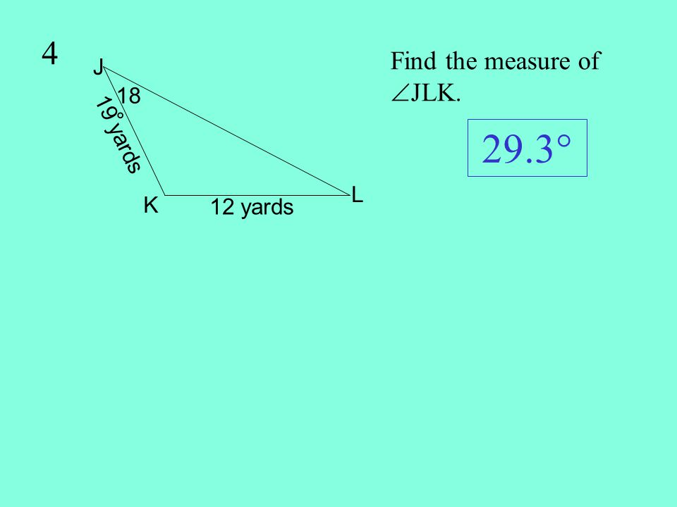 4 Find the measure of JLK. 19 yards J L K 18° 12 yards 29.3°