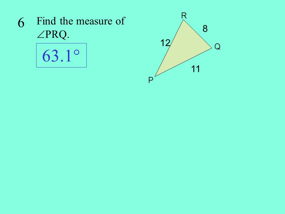 63.1° 6 Find the measure of PRQ. 8 12 11 R Q P