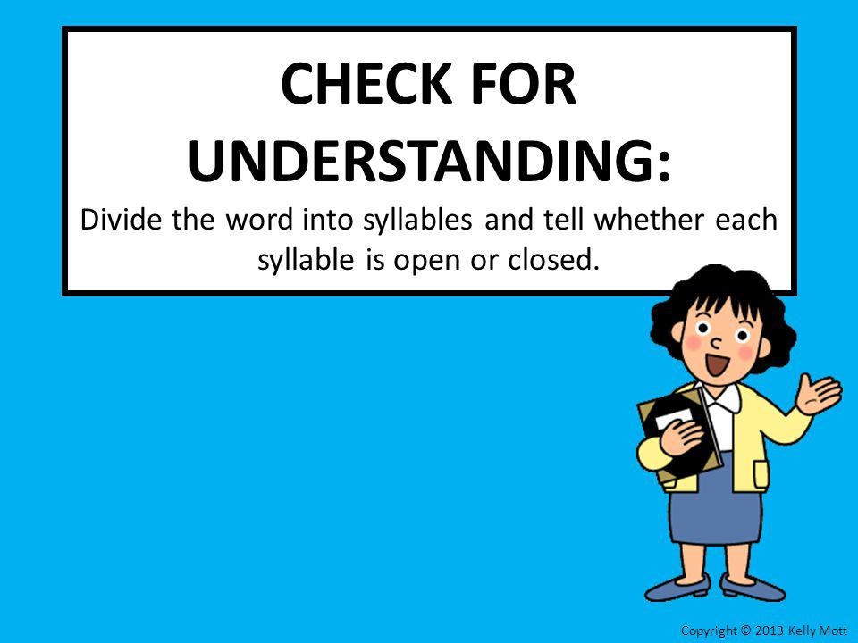 CHECK FOR UNDERSTANDING: Divide the word into syllables and tell whether each syllable is open or closed.