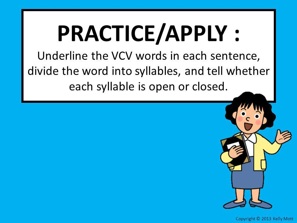 PRACTICE/APPLY : Underline the VCV words in each sentence, divide the word into syllables, and tell whether each syllable is open or closed.