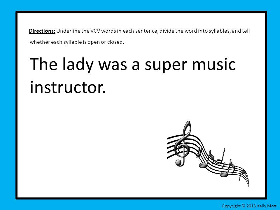 Directions: Underline the VCV words in each sentence, divide the word into syllables, and tell whether each syllable is open or closed. The lady was a super music instructor.