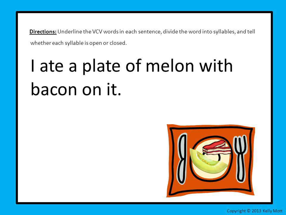Directions: Underline the VCV words in each sentence, divide the word into syllables, and tell whether each syllable is open or closed. I ate a plate of melon with bacon on it.