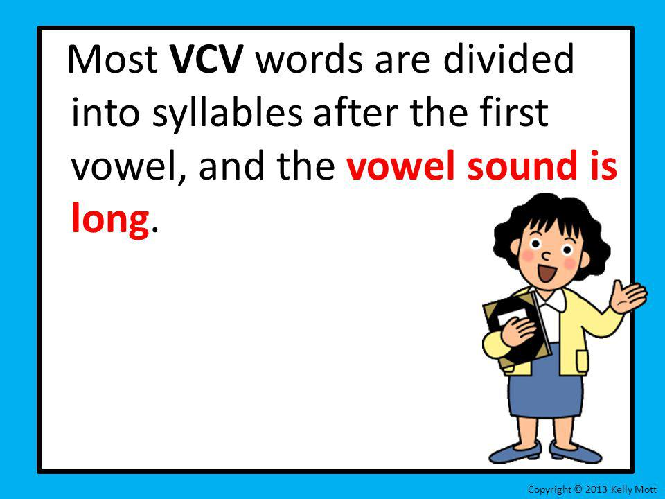 Most VCV words are divided into syllables after the first vowel, and the vowel sound is long.