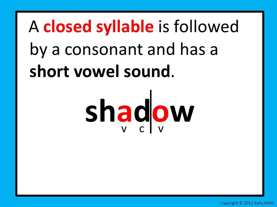 A closed syllable is followed by a consonant and has a short vowel sound.