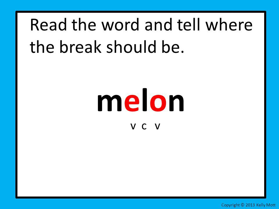 melon Read the word and tell where the break should be. v c v
