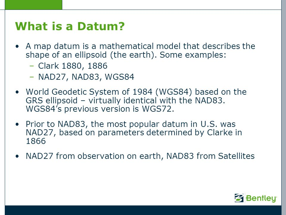 What is a Datum A map datum is a mathematical model that describes the shape of an ellipsoid (the earth). Some examples: