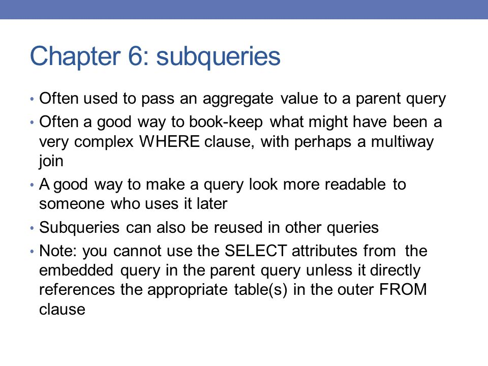 Chapter 6: subqueries Often used to pass an aggregate value to a parent query.