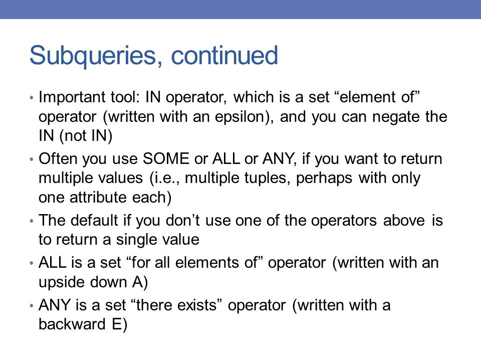 Subqueries, continued Important tool: IN operator, which is a set element of operator (written with an epsilon), and you can negate the IN (not IN)