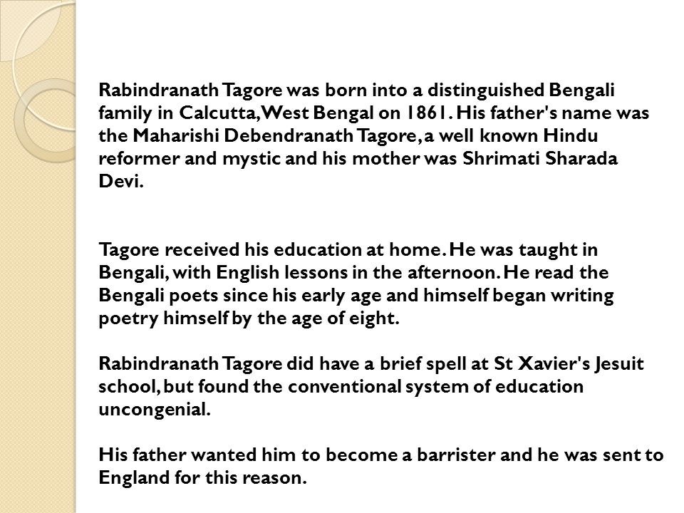 Rabindranath Tagore was born into a distinguished Bengali family in Calcutta, West Bengal on 1861. His father s name was the Maharishi Debendranath Tagore, a well known Hindu reformer and mystic and his mother was Shrimati Sharada Devi.