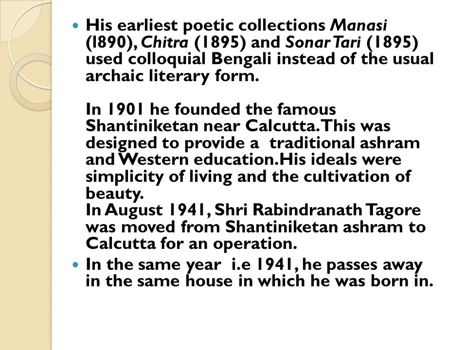 His earliest poetic collections Manasi (l890), Chitra (1895) and Sonar Tari (1895) used colloquial Bengali instead of the usual archaic literary form. In 1901 he founded the famous Shantiniketan near Calcutta. This was designed to provide a traditional ashram and Western education.His ideals were simplicity of living and the cultivation of beauty. In August 1941, Shri Rabindranath Tagore was moved from Shantiniketan ashram to Calcutta for an operation.