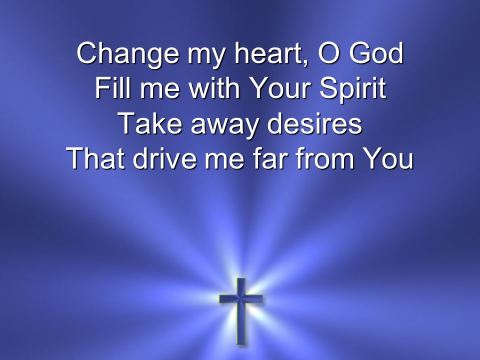 Fill me with Your Spirit Take away desires That drive me far from You