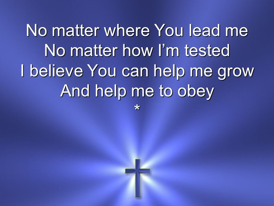 No matter where You lead me No matter how I'm tested