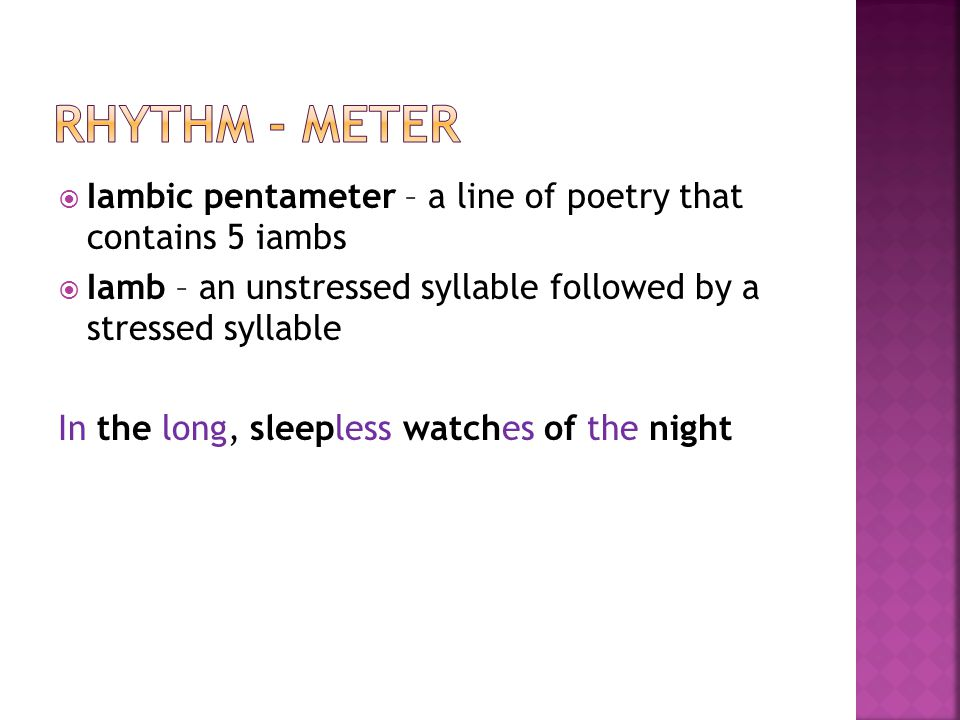 Rhythm - meter Iambic pentameter – a line of poetry that contains 5 iambs. Iamb – an unstressed syllable followed by a stressed syllable.
