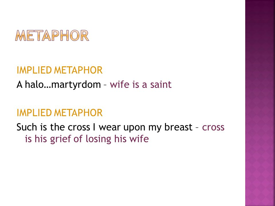 Metaphor IMPLIED METAPHOR A halo…martyrdom – wife is a saint Such is the cross I wear upon my breast – cross is his grief of losing his wife