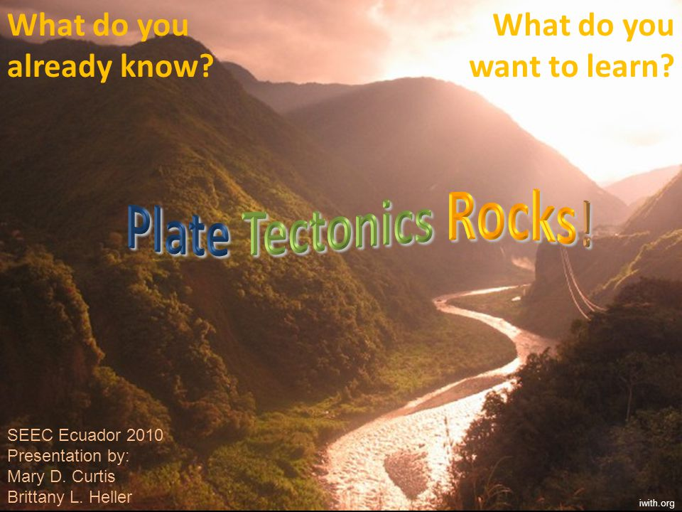Plate Tectonics Rocks! What do you already know What do you