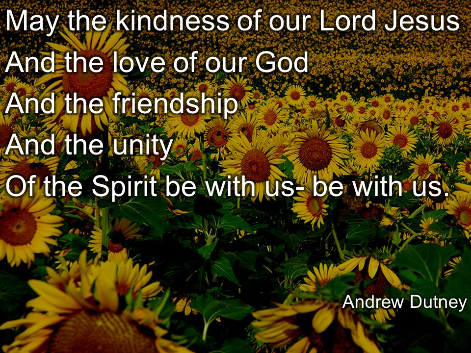 May the kindness of our Lord Jesus And the love of our God
