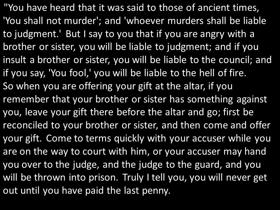 You have heard that it was said to those of ancient times, You shall not murder ; and whoever murders shall be liable to judgment. But I say to you that if you are angry with a brother or sister, you will be liable to judgment; and if you insult a brother or sister, you will be liable to the council; and if you say, You fool, you will be liable to the hell of fire.