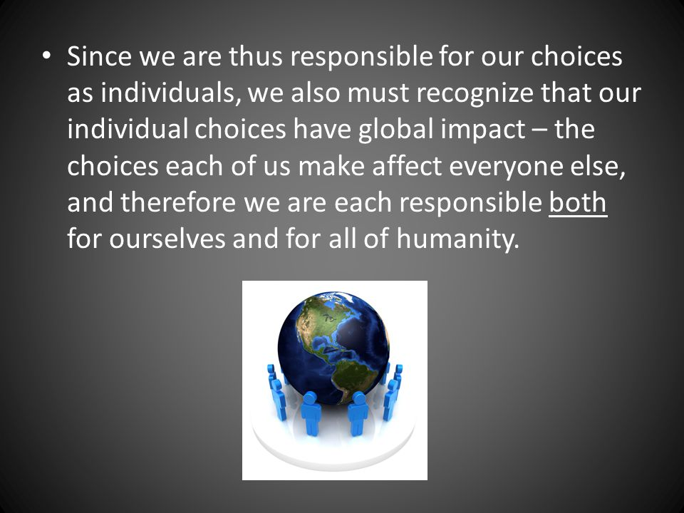 Since we are thus responsible for our choices as individuals, we also must recognize that our individual choices have global impact – the choices each of us make affect everyone else, and therefore we are each responsible both for ourselves and for all of humanity.