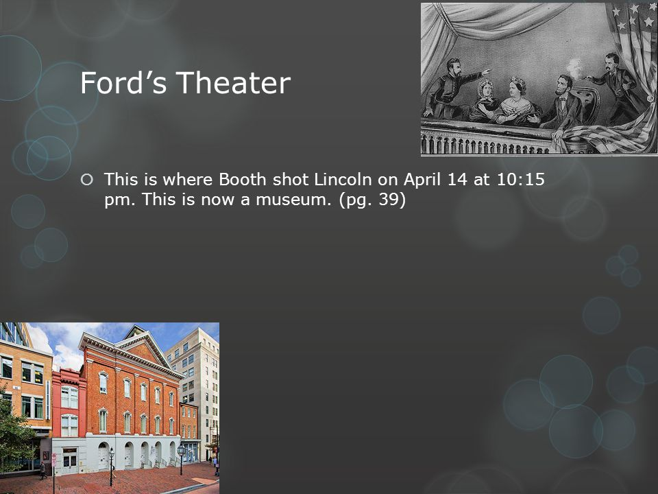 Ford's Theater This is where Booth shot Lincoln on April 14 at 10:15 pm.