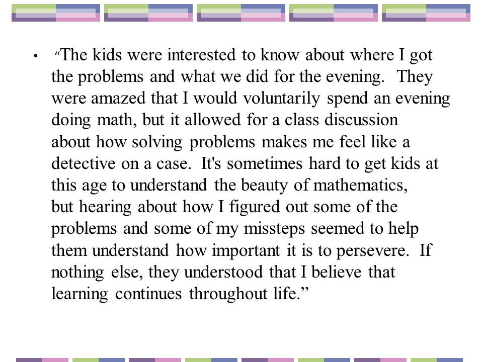 The kids were interested to know about where I got the problems and what we did for the evening. They were amazed that I would voluntarily spend an evening doing math, but it allowed for a class discussion about how solving problems makes me feel like a detective on a case. It s sometimes hard to get kids at this age to understand the beauty of mathematics, but hearing about how I figured out some of the problems and some of my missteps seemed to help them understand how important it is to persevere. If nothing else, they understood that I believe that learning continues throughout life.