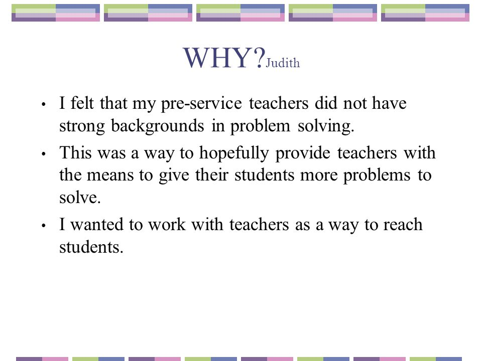 WHY Judith I felt that my pre-service teachers did not have strong backgrounds in problem solving.