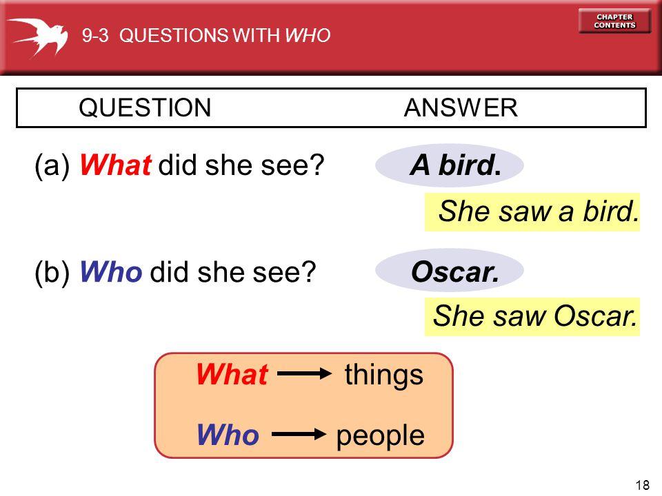 (a) What did she see A bird. She saw a bird. (b) Who did she see