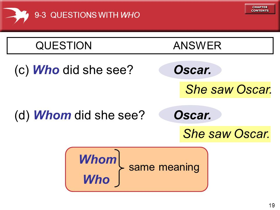 (c) Who did she see Oscar. She saw Oscar. (d) Whom did she see
