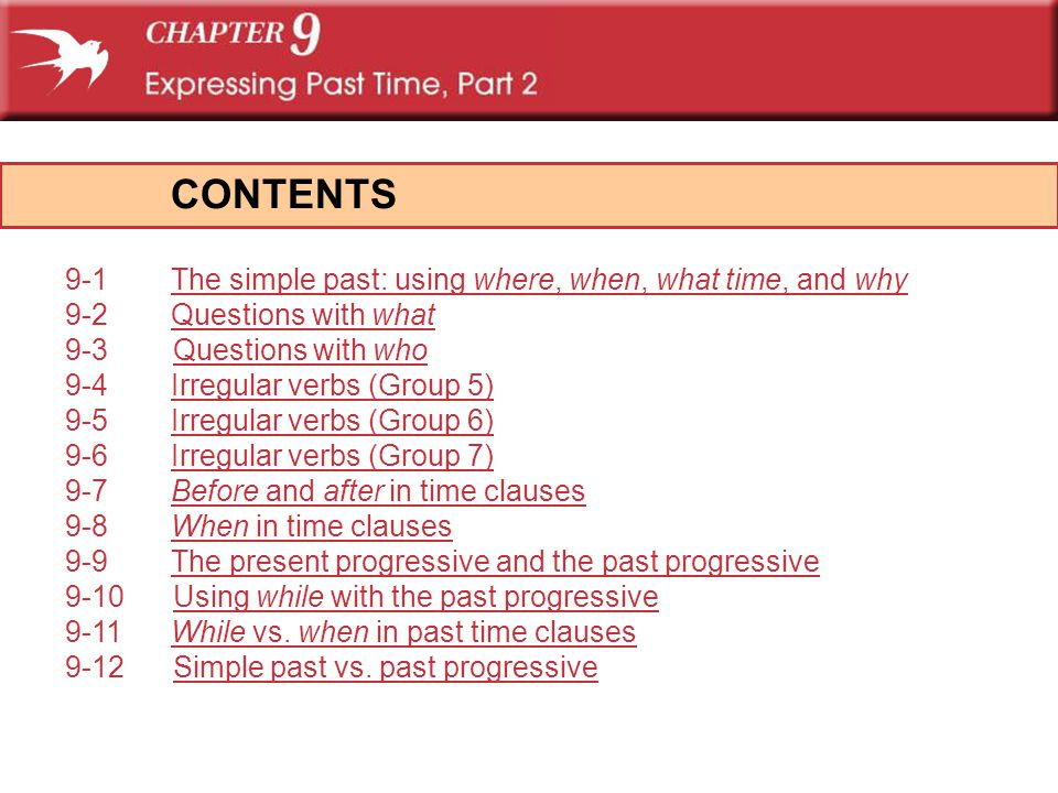 CONTENTS 9-1 The simple past: using where, when, what time, and why