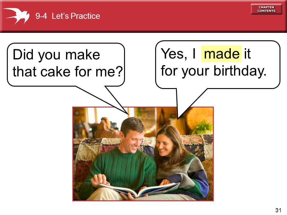 Did you make that cake for me Yes, I it for your birthday. made