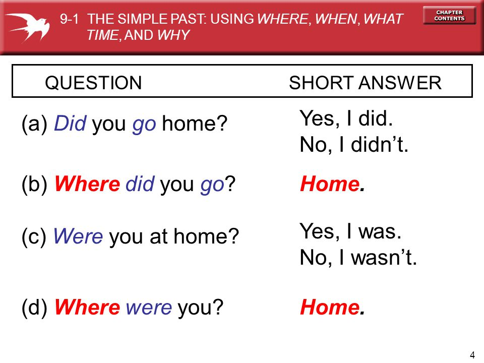 Yes, I did. No, I didn't. (a) Did you go home (b) Where did you go