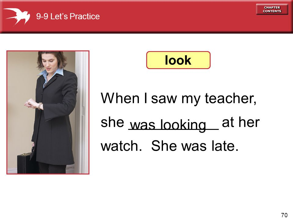 When I saw my teacher, she ___________ at her watch. She was late.