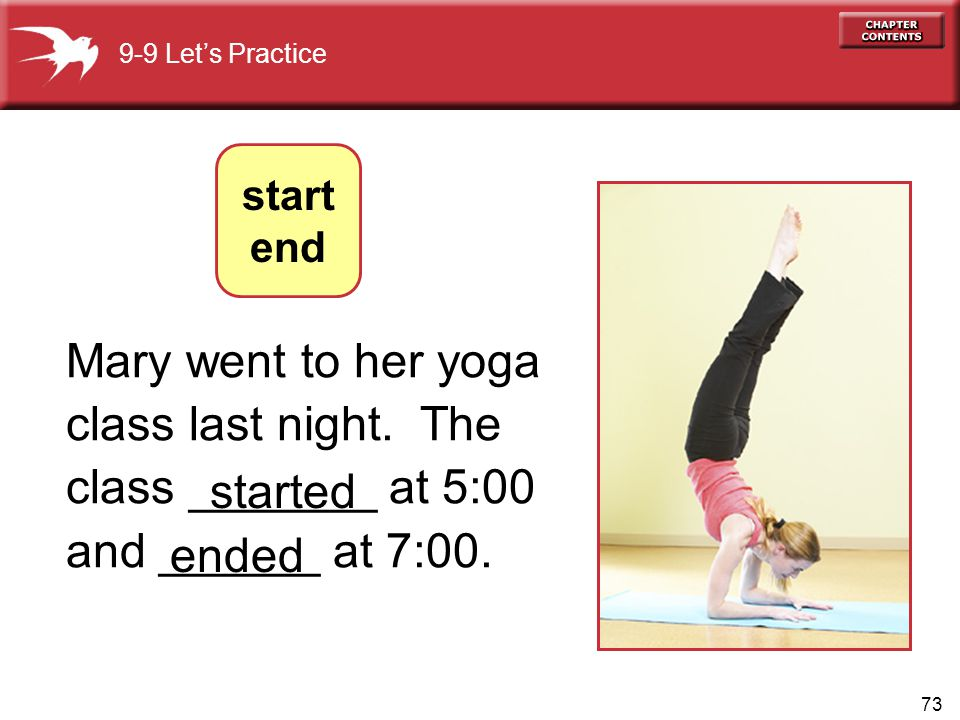 9-9 Let's Practice start. end. Mary went to her yoga class last night. The class _______ at 5:00 and ______ at 7:00.
