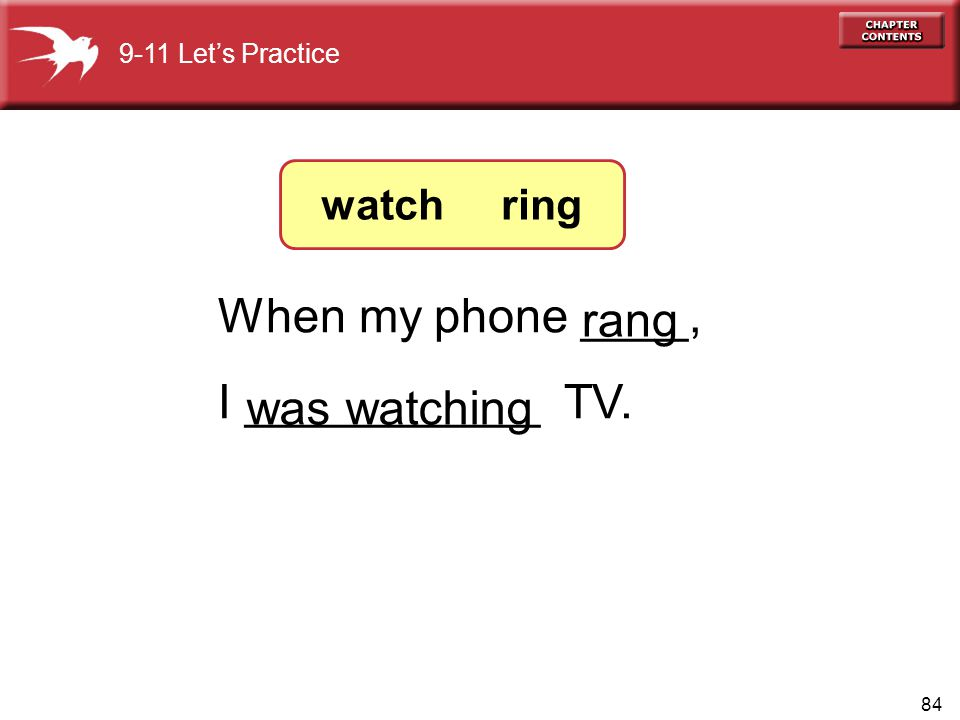 When my phone ____, rang I ___________ TV. was watching watch ring