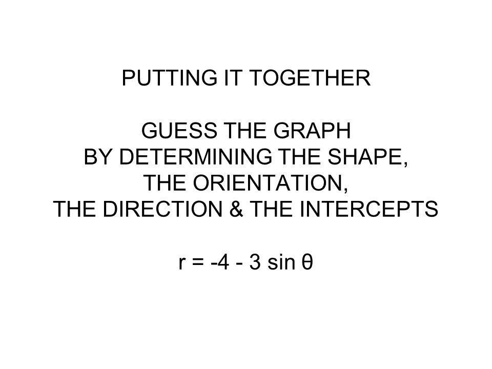 PUTTING IT TOGETHER GUESS THE GRAPH BY DETERMINING THE SHAPE, THE ORIENTATION, THE DIRECTION & THE INTERCEPTS r = -4 - 3 sin θ