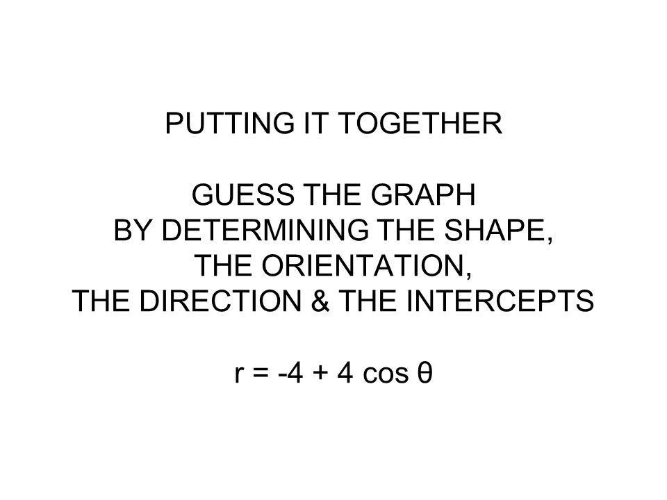 PUTTING IT TOGETHER GUESS THE GRAPH BY DETERMINING THE SHAPE, THE ORIENTATION, THE DIRECTION & THE INTERCEPTS r = -4 + 4 cos θ