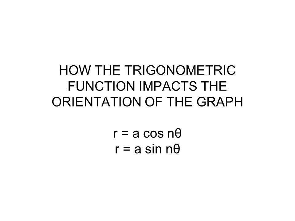 HOW THE TRIGONOMETRIC FUNCTION IMPACTS THE ORIENTATION OF THE GRAPH r = a cos nθ r = a sin nθ