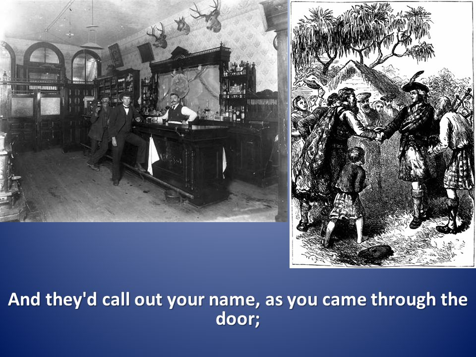 And they d call out your name, as you came through the door;
