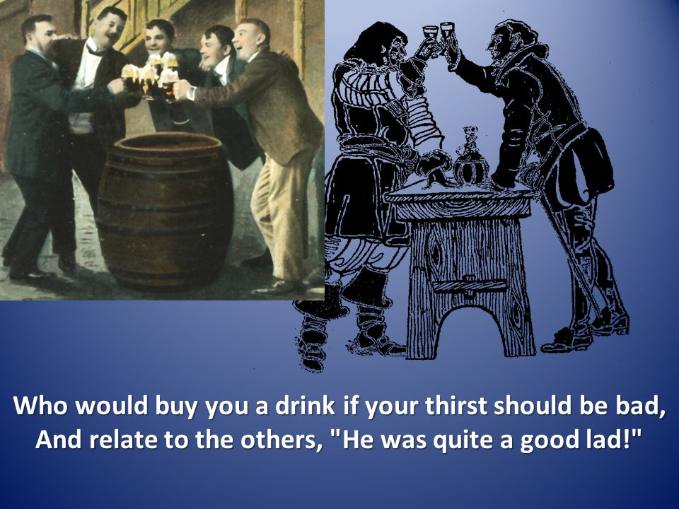 Who would buy you a drink if your thirst should be bad, And relate to the others, He was quite a good lad!