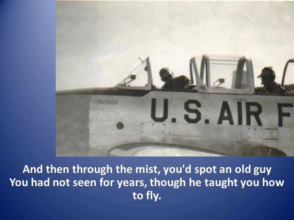 And then through the mist, you d spot an old guy You had not seen for years, though he taught you how to fly.