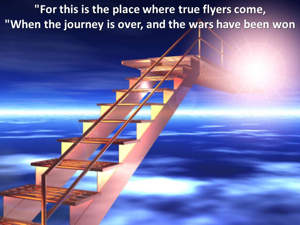 For this is the place where true flyers come, When the journey is over, and the wars have been won