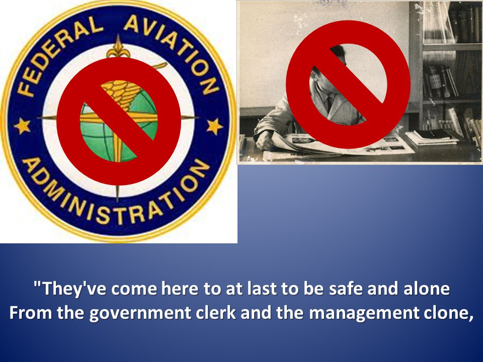 They ve come here to at last to be safe and alone From the government clerk and the management clone,