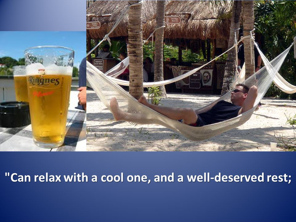 Can relax with a cool one, and a well-deserved rest;