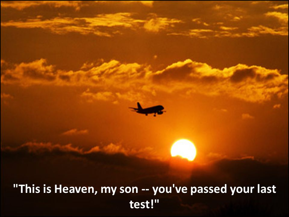 This is Heaven, my son -- you ve passed your last test!