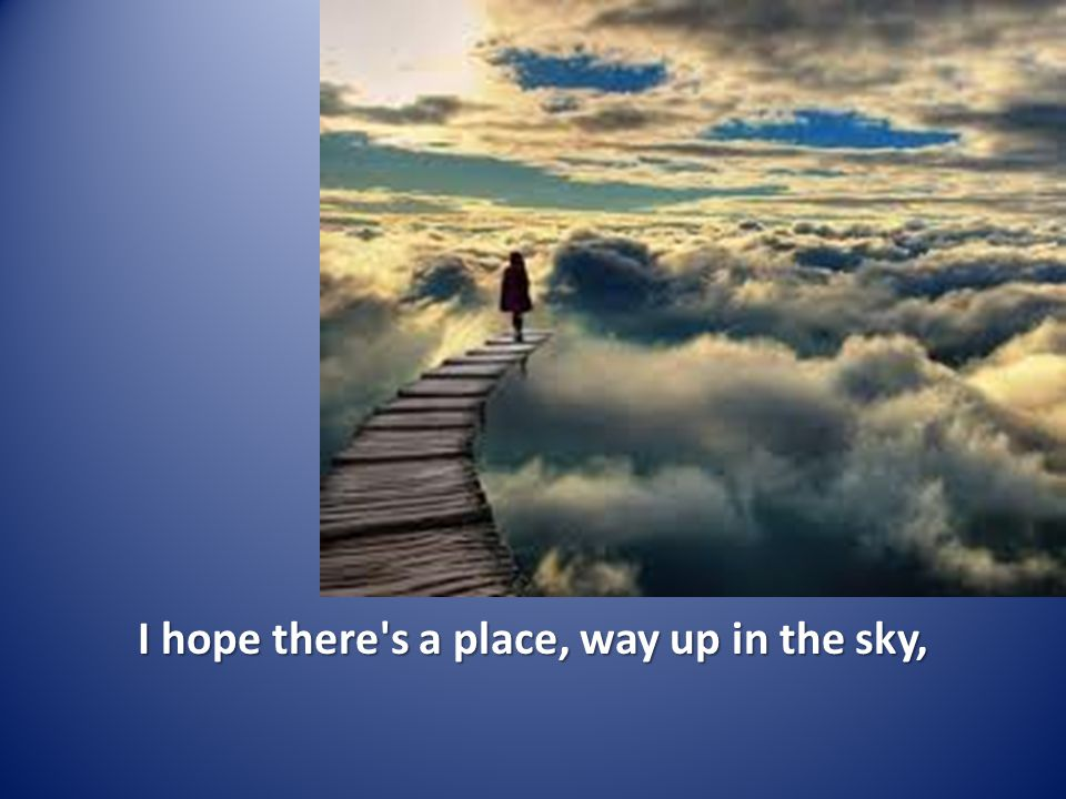 I hope there s a place, way up in the sky,