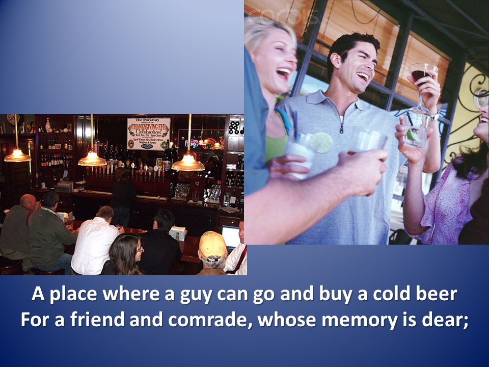 A place where a guy can go and buy a cold beer For a friend and comrade, whose memory is dear;