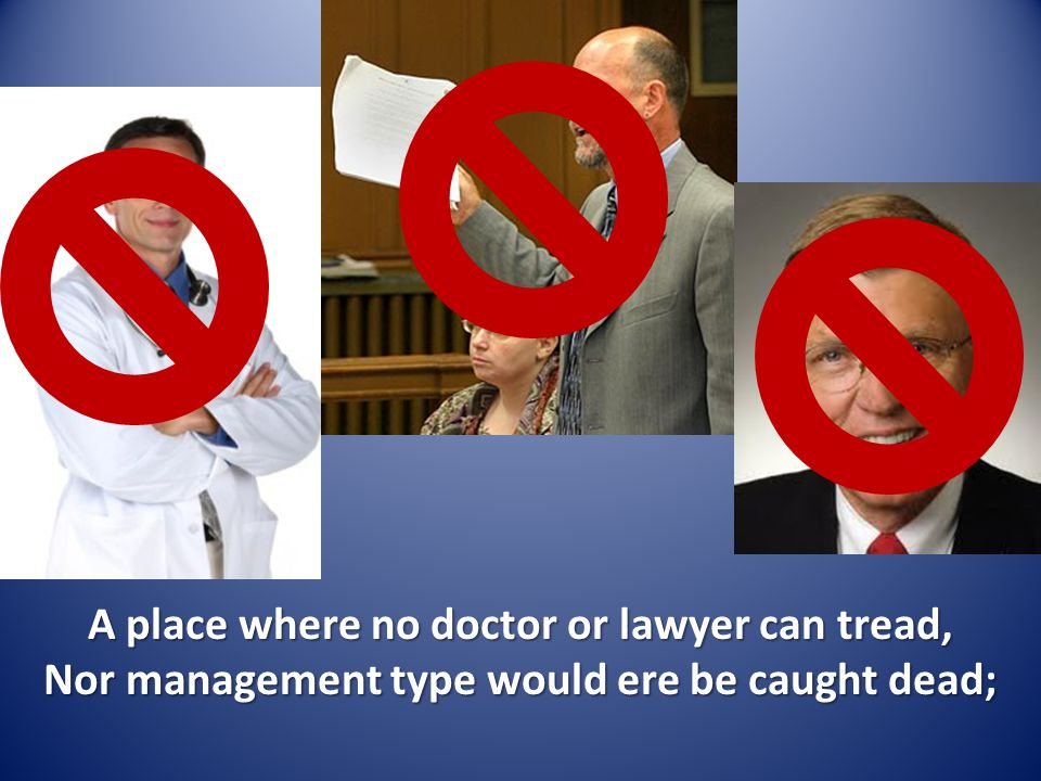 A place where no doctor or lawyer can tread, Nor management type would ere be caught dead;