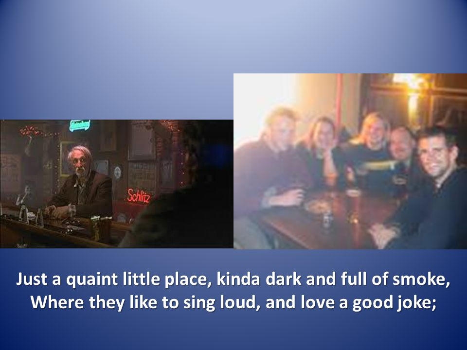 Just a quaint little place, kinda dark and full of smoke, Where they like to sing loud, and love a good joke;